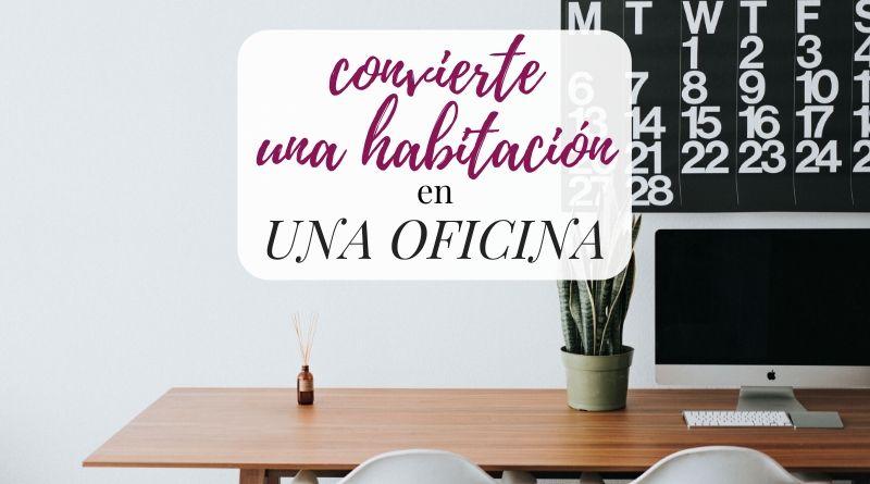 Cómo convertir una habitación de tu casa en una oficina